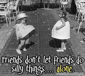 friends-dont-let-friends-do-silly-things-alone